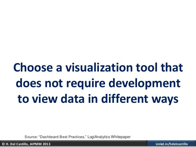 © H. Del Castillo, AIPMM 2013 Linkd.in/hdelcastilloChoose a visualization tool thatdoes not require developmentto view dat...