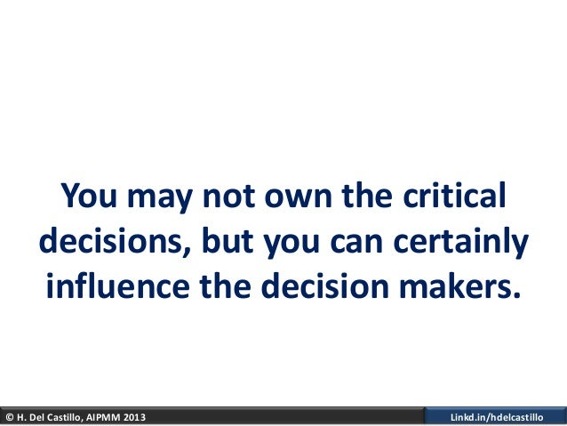 © H. Del Castillo, AIPMM 2013 Linkd.in/hdelcastilloYou may not own the criticaldecisions, but you can certainlyinfluence t...