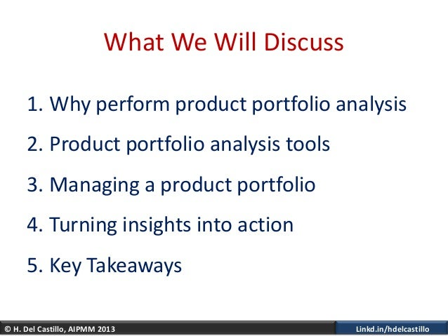 © H. Del Castillo, AIPMM 2013 Linkd.in/hdelcastilloWhat We Will Discuss1. Why perform product portfolio analysis2. Product...