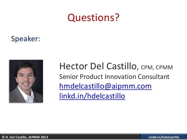 © H. Del Castillo, AIPMM 2013 Linkd.in/hdelcastilloQuestions?Speaker:Hector Del Castillo, CPM, CPMMSenior Product Innovati...