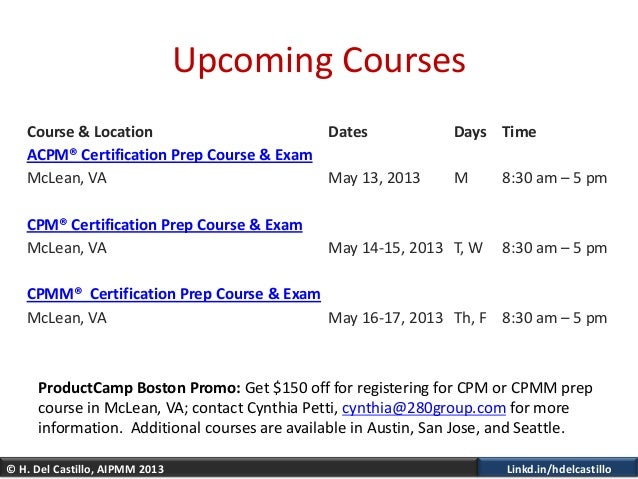 © H. Del Castillo, AIPMM 2013 Linkd.in/hdelcastilloUpcoming CoursesCourse & Location Dates Days TimeACPM® Certification Pr...