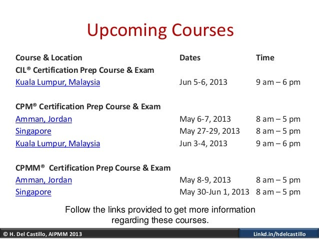 © H. Del Castillo, AIPMM 2013 Linkd.in/hdelcastilloUpcoming CoursesCourse & Location Dates TimeCIL® Certification Prep Cou...