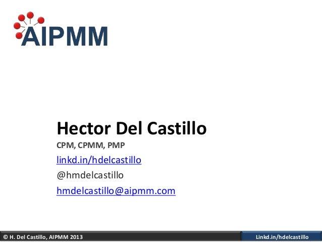 © H. Del Castillo, AIPMM 2013 Linkd.in/hdelcastilloHector Del CastilloCPM, CPMM, PMPlinkd.in/hdelcastillo@hmdelcastillohmd...