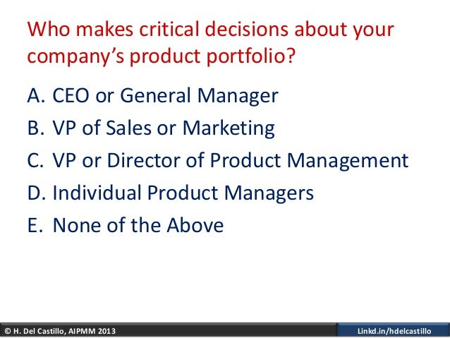 © H. Del Castillo, AIPMM 2013 Linkd.in/hdelcastilloWho makes critical decisions about yourcompany's product portfolio?A. C...