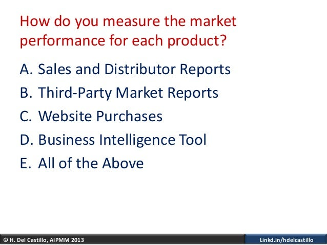 © H. Del Castillo, AIPMM 2013 Linkd.in/hdelcastilloHow do you measure the marketperformance for each product?A. Sales and ...