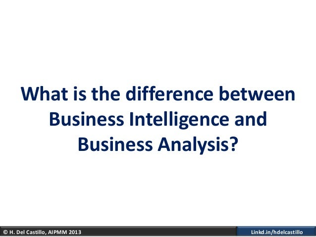 © H. Del Castillo, AIPMM 2013 Linkd.in/hdelcastilloWhat is the difference betweenBusiness Intelligence andBusiness Analysis?