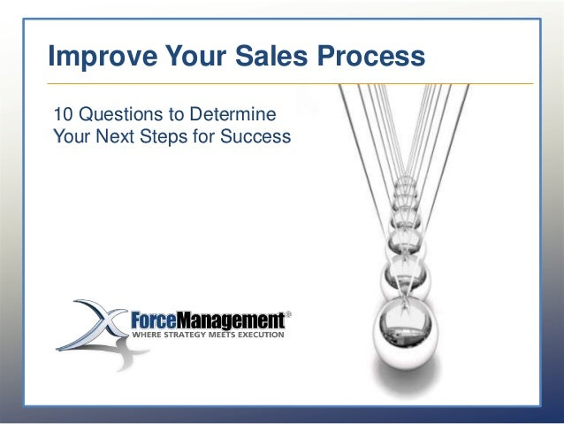 Improve Your Sales Process Improve Your Sales Process 10 Questions to Evaluate Your Next Steps 10 Questions to Determine Y...