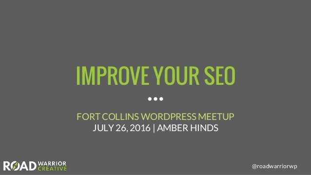 @roadwarriorwp IMPROVE YOUR SEO FORT COLLINS WORDPRESS MEETUP JULY 26, 2016 | AMBER HINDS