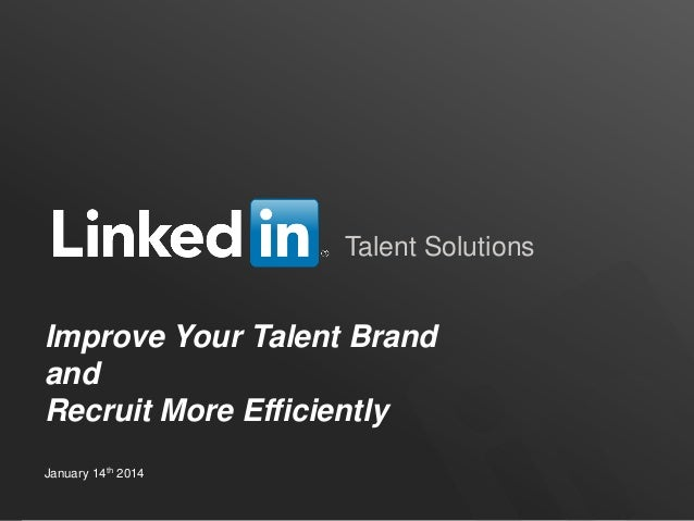 Talent Solutions  Improve Your Talent Brand and Recruit More Efficiently January 14th 2014 TALENT SOLUTIONS