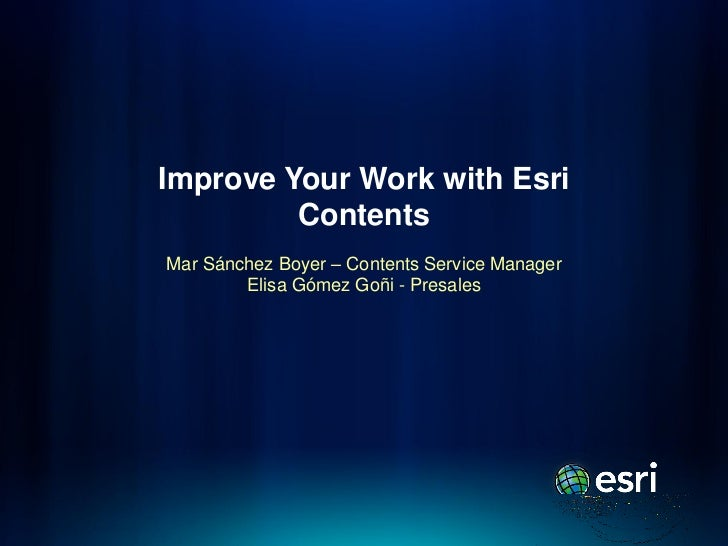 Improve Your Work with Esri         ContentsMar Sánchez Boyer – Contents Service Manager        Elisa Gómez Goñi - Presales