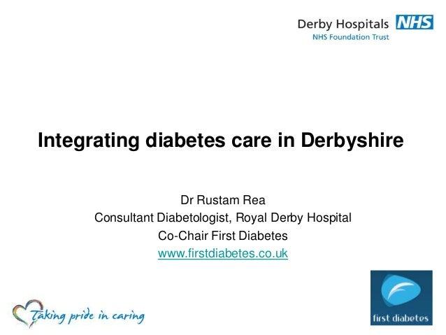 Integrating diabetes care in Derbyshire Dr Rustam Rea Consultant Diabetologist, Royal Derby Hospital Co-Chair First Diabet...