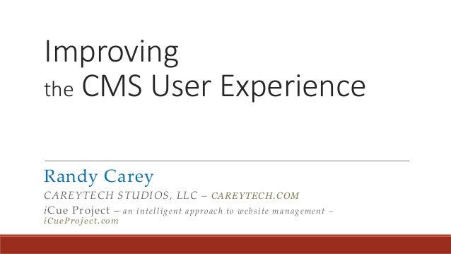 Improving the CMS User Experience Randy Carey CAREYTECH STUDIOS, LLC – CAREYTECH.COM iCue Project – an intelligent approac...