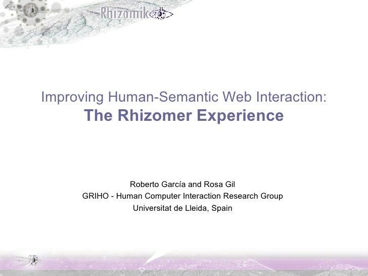 Improving Human-Semantic Web Interaction: The Rhizomer Experience Roberto García and Rosa Gil GRIHO - Human Computer Inter...