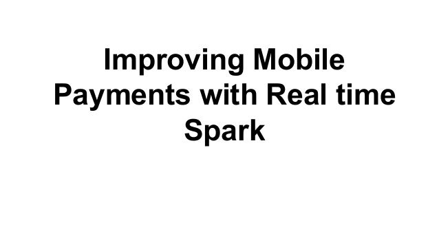 Improving Mobile Payments with Real time Spark