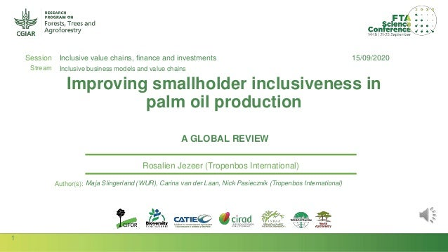 1 Session Stream Author(s): Improving smallholder inclusiveness in palm oil production A GLOBAL REVIEW Rosalien Jezeer (Tr...
