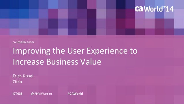 ca Intellicenter  Improving the User Experience to  Increase Business Value  Erich Kissel  ICT03S @PPMWarrior #CAWorld  Ci...