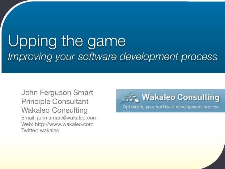 Upping the game Improving your software development process     John Ferguson Smart   Principle Consultant   Wakaleo Consu...