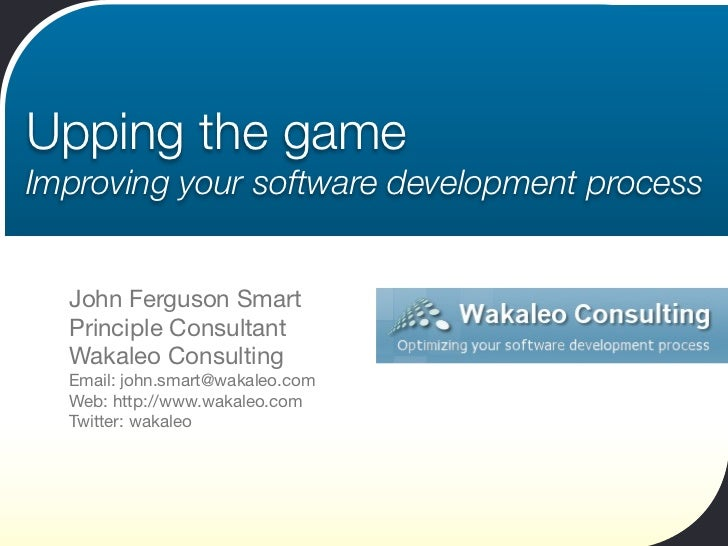 Upping the gameImproving your software development process  John Ferguson Smart  Principle Consultant  Wakaleo Consulting ...