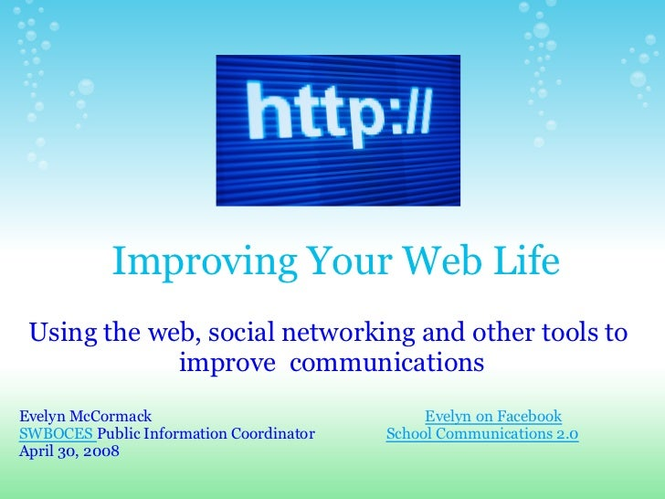 Improving Your Web Life  Using the web, social networking and other tools to              improve communications Evelyn Mc...