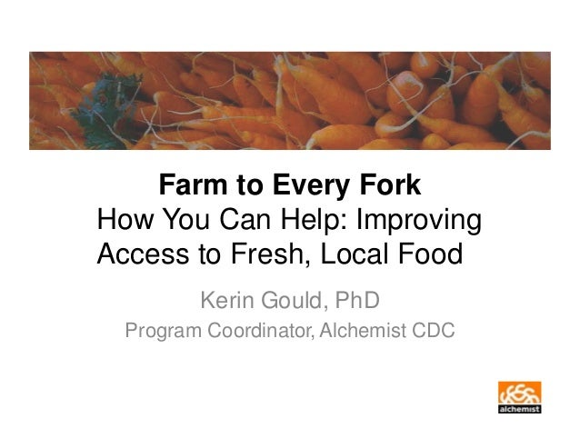 Farm to Every Fork How You Can Help: Improving Access to Fresh, Local Food Kerin Gould, PhD Program Coordinator, Alchemist...