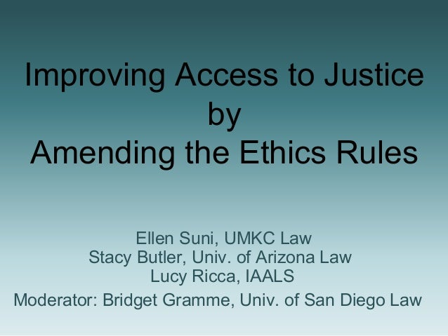 Improving Access to Justice by Amending the Ethics Rules Ellen Suni, UMKC Law Stacy Butler, Univ. of Arizona Law Lucy Ricc...