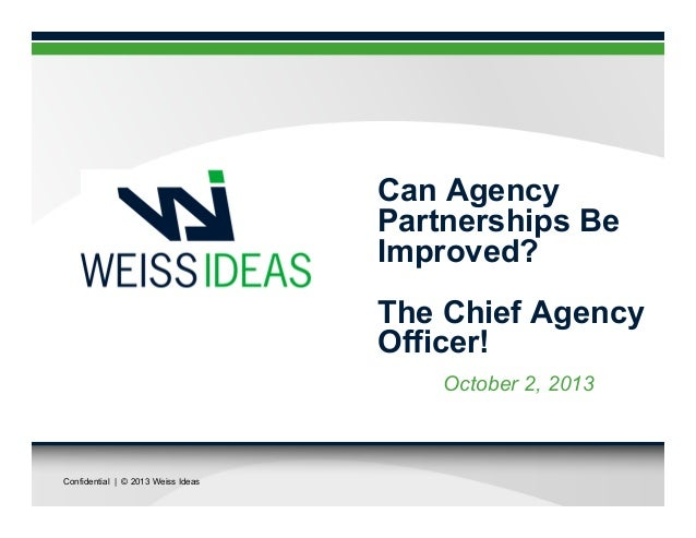 Confidential | © 2013 Weiss Ideas Can Agency Partnerships Be Improved? The Chief Agency Officer! October 2, 2013