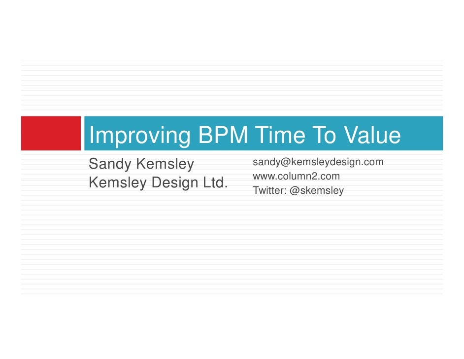 Improving BPM Time To Value Sandy Kemsley         sandy@kemsleydesign.com                       www.column2.com Kemsley De...