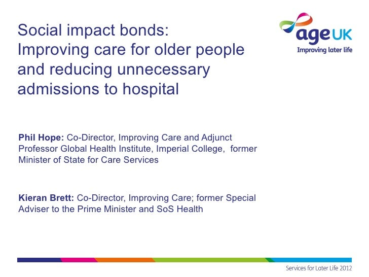 Social impact bonds:Improving care for older peopleand reducing unnecessaryadmissions to hospitalPhil Hope: Co-Director, I...