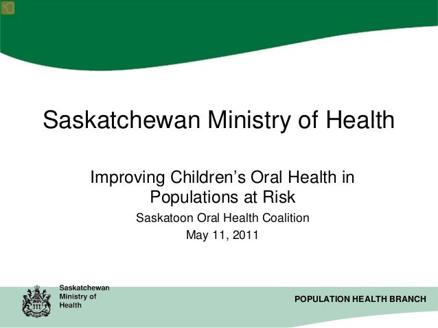 Saskatchewan Ministry of Health Improving Children's Oral Health in Populations at Risk Saskatoon Oral Health Coalition Ma...