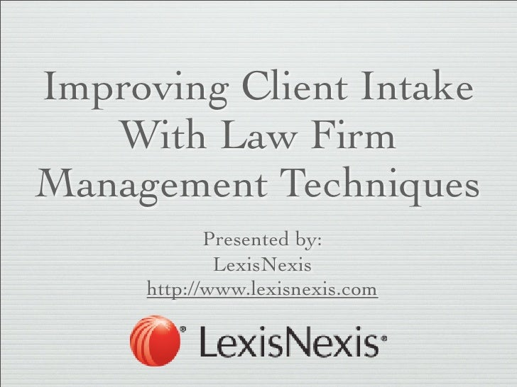 Improving Client Intake   With Law FirmManagement Techniques            Presented by:             LexisNexis     http://ww...