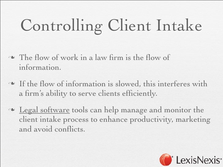 Controlling Client Intaken   The flow of work in a law firm is the flow of     information.n   If the flow of information is...
