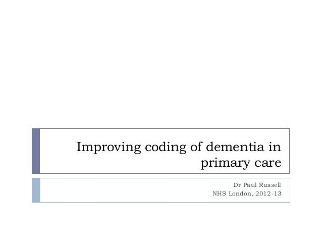 Improving coding of dementia in primary care Dr Paul Russell NHS London, 2012-13