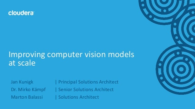 1© Cloudera, Inc. All rights reserved. Improving computer vision models at scale Jan Kunigk | Principal Solutions Architec...