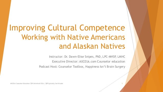 Improving Cultural Competence Working with Native Americans and Alaskan Natives Instructor: Dr. Dawn-Elise Snipes, PhD, LP...