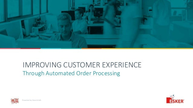 IMPROVING CUSTOMER EXPERIENCE Through Automated Order Processing Presented by: Steve Smith