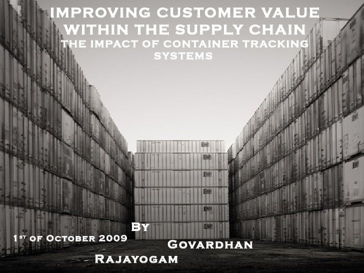 IMPROVING CUSTOMER VALUE WITHIN THE SUPPLY CHAIN THE IMPACT OF CONTAINER TRACKING SYSTEMS  By  Govardhan Rajayogam 1 st  o...