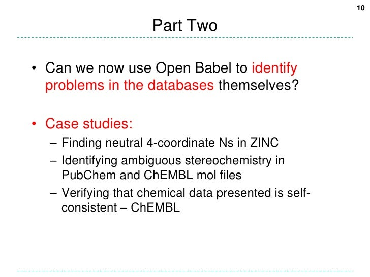 Part Two<br />Can we now use Open Babel to identify problems in the databases themselves?<br />Case studies:<br />Finding ...