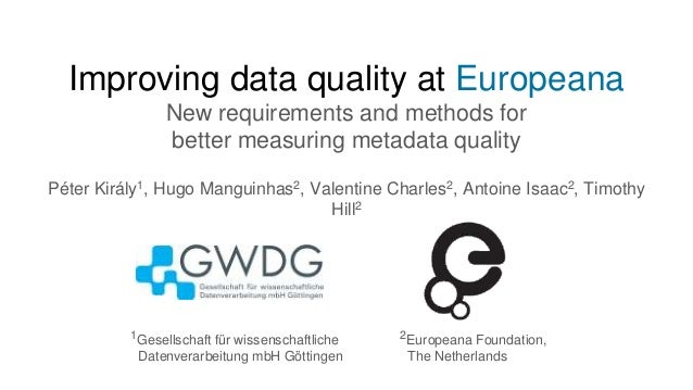 Improving data quality at Europeana New requirements and methods for better measuring metadata quality Péter Király1, Hugo...