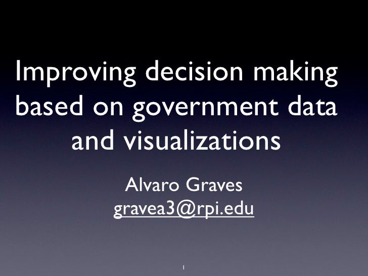 Improving decision makingbased on government data    and visualizations        Alvaro Graves       gravea3@rpi.edu        ...