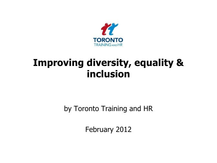 Improving diversity, equality &          inclusion      by Toronto Training and HR            February 2012