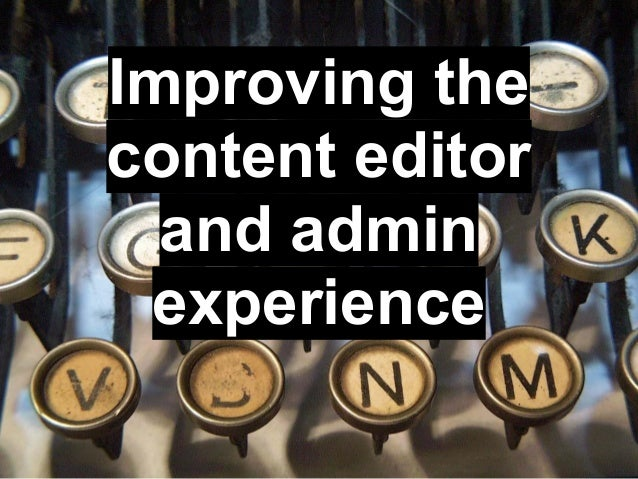 Improving thecontent editor  and admin experience
