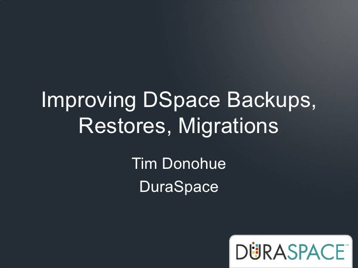 Improving DSpace Backups,    Restores, Migrations         Tim Donohue          DuraSpace