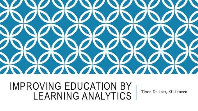 IMPROVING EDUCATION BY LEARNING ANALYTICS Tinne De Laet, KU Leuven