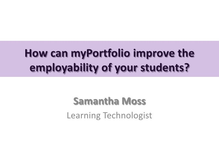 How can myPortfolio improve the employability of your students?         Samantha Moss       Learning Technologist