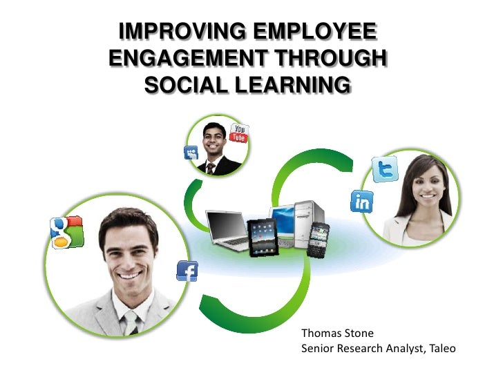 IMPROVING EMPLOYEEENGAGEMENT THROUGH   SOCIAL LEARNING             Thomas Stone             Senior Research Analyst, Taleo