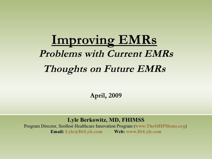 Improving EMRs   Problems with Current EMRs Thoughts on Future EMRs   April, 2009 Lyle Berkowitz, MD, FHIMSS Program Direc...