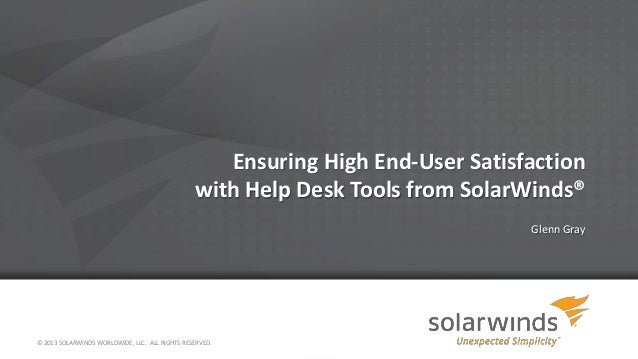 Ensuring High End-User Satisfaction with Help Desk Tools from SolarWinds® Glenn Gray © 2013 SOLARWINDS WORLDWIDE, LLC. ALL...