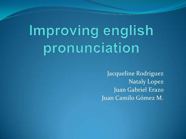 Improving english pronunciation <br />Jacqueline Rodriguez <br />Nataly Lopez <br />Juan Gabriel Erazo <br />Juan Camilo G...
