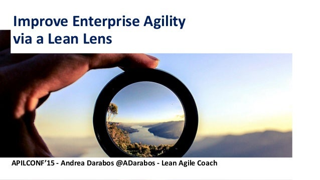 1 Improve Enterprise Agility via a Lean Lens APILCONF'15 - Andrea Darabos @ADarabos - Lean Agile Coach