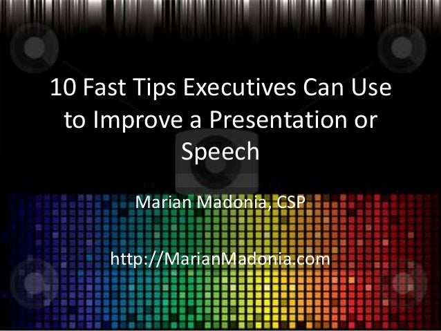 10 Fast Tips Executives Can Use to Improve a Presentation or Speech Marian Madonia, CSP  http://MarianMadonia.com